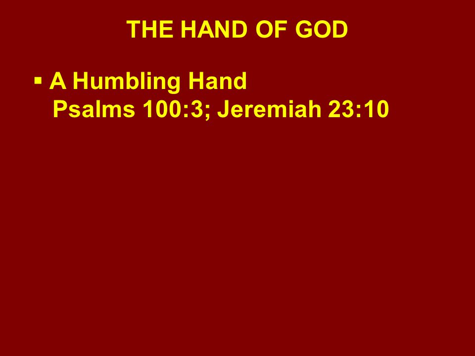 THE HAND OF GOD  A Humbling Hand Psalms 100:3; Jeremiah 23:10  A Hand of Security John 10:27-29; Romans 8:28-39