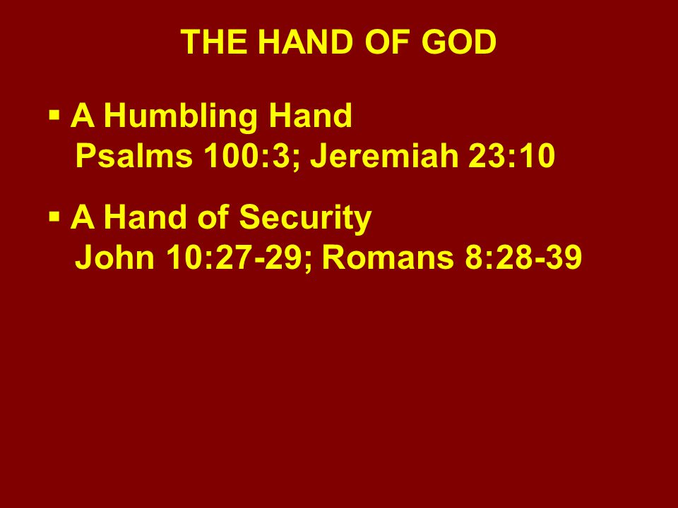 THE HAND OF GOD  A Humbling Hand Psalms 100:3; Jeremiah 23:10  A Hand of Security John 10:27-29; Romans 8:28-39  A Hand of Blessing Eccl.