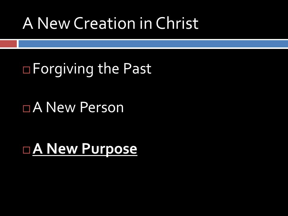 A New Creation in Christ  Forgiving the Past  A New Person  A New Purpose