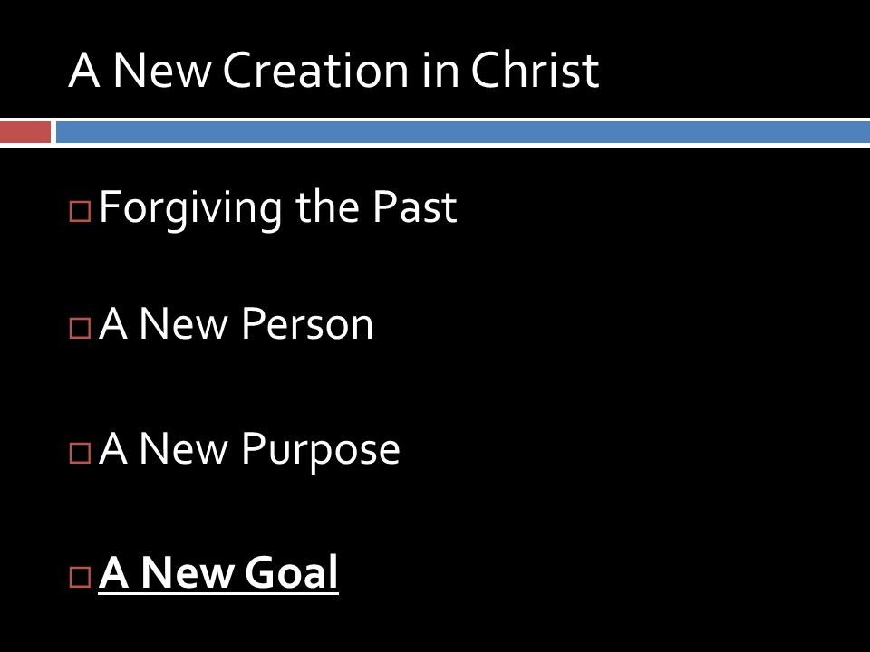 A New Creation in Christ  Forgiving the Past  A New Person  A New Purpose  A New Goal