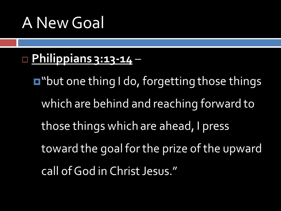 A New Goal  Philippians 3:13-14 –  but one thing I do, forgetting those things which are behind and reaching forward to those things which are ahead, I press toward the goal for the prize of the upward call of God in Christ Jesus.