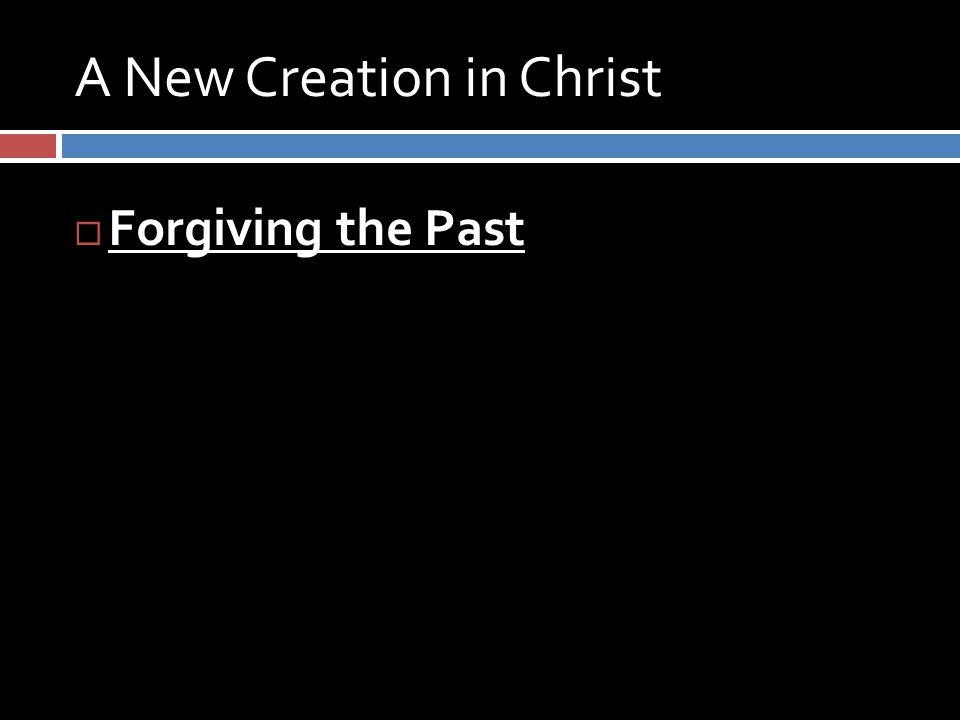 A New Creation in Christ  Forgiving the Past