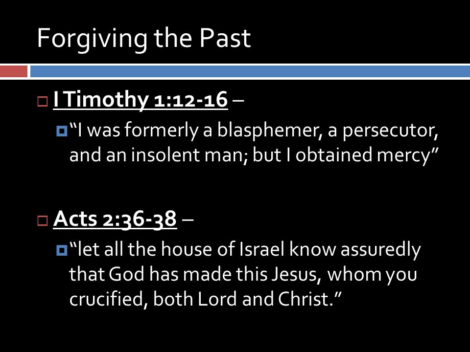 Forgiving the Past  I Timothy 1:12-16 –  I was formerly a blasphemer, a persecutor, and an insolent man; but I obtained mercy  Acts 2:36-38 –  let all the house of Israel know assuredly that God has made this Jesus, whom you crucified, both Lord and Christ.