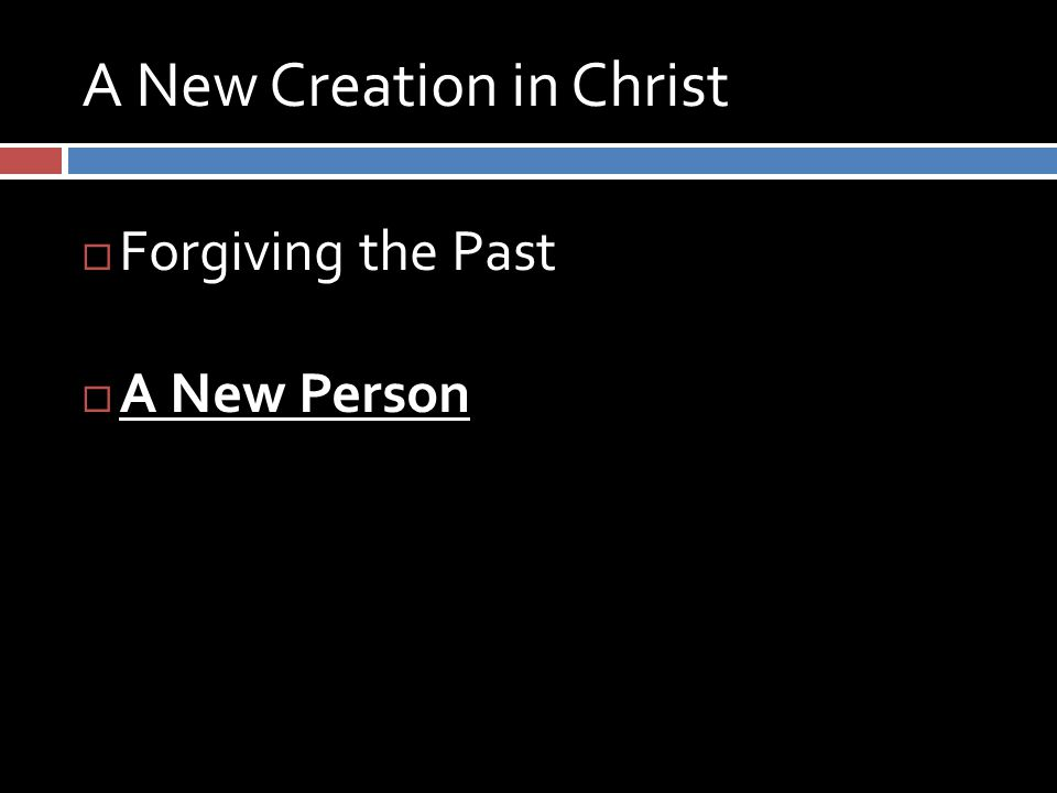 A New Creation in Christ  Forgiving the Past  A New Person