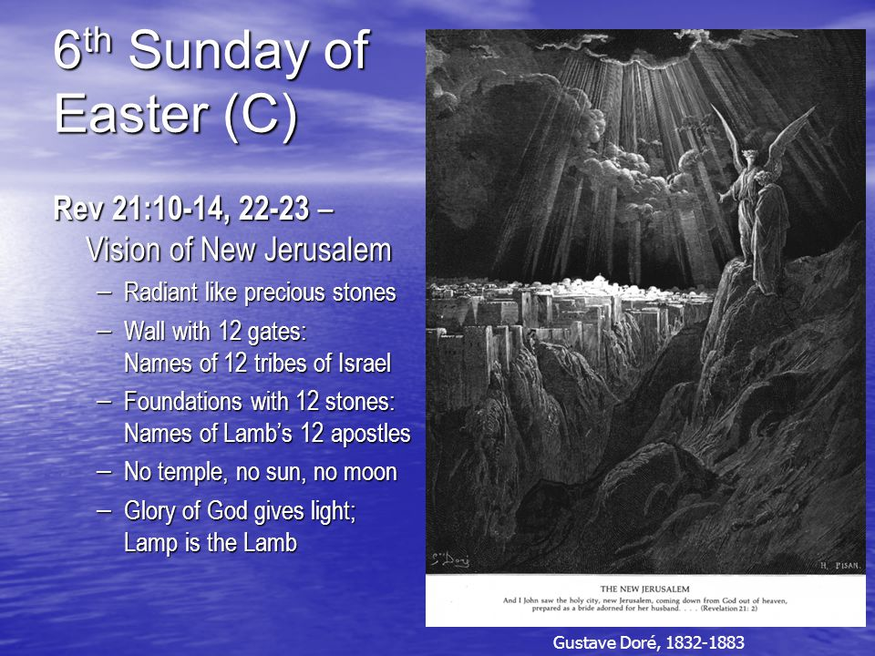 6 th Sunday of Easter (C) Rev 21:10-14, 22-23 – Vision of New Jerusalem – Radiant like precious stones – Wall with 12 gates: Names of 12 tribes of Israel – Foundations with 12 stones: Names of Lamb's 12 apostles – No temple, no sun, no moon – Glory of God gives light; Lamp is the Lamb Gustave Doré, 1832-1883