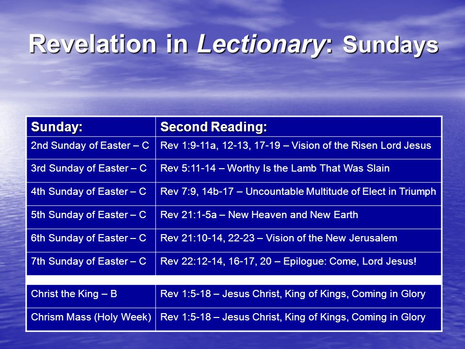Revelation in Lectionary: Sundays Sunday: Second Reading: 2nd Sunday of Easter – CRev 1:9-11a, 12-13, 17-19 – Vision of the Risen Lord Jesus 3rd Sunday of Easter – CRev 5:11-14 – Worthy Is the Lamb That Was Slain 4th Sunday of Easter – CRev 7:9, 14b-17 – Uncountable Multitude of Elect in Triumph 5th Sunday of Easter – CRev 21:1-5a – New Heaven and New Earth 6th Sunday of Easter – CRev 21:10-14, 22-23 – Vision of the New Jerusalem 7th Sunday of Easter – CRev 22:12-14, 16-17, 20 – Epilogue: Come, Lord Jesus.