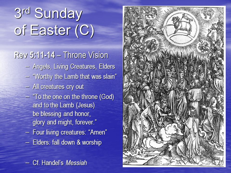 3 rd Sunday of Easter (C) Rev 5:11-14 – Throne Vision – Angels, Living Creatures, Elders – Worthy the Lamb that was slain – All creatures cry out – To the one on the throne (God) and to the Lamb (Jesus) be blessing and honor, glory and might, forever. – Four living creatures: Amen – Elders: fall down & worship – Cf.
