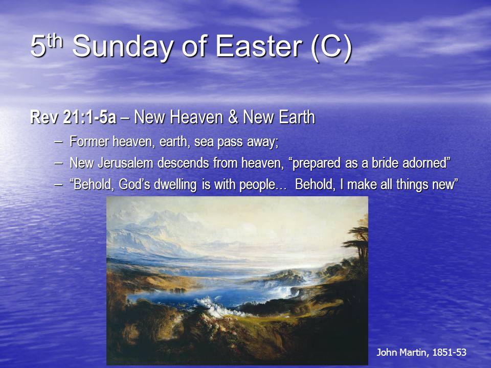 """5 th Sunday of Easter (C) Rev 21:1-5a – New Heaven & New Earth – Former heaven, earth, sea pass away; – New Jerusalem descends from heaven, """"prepared"""