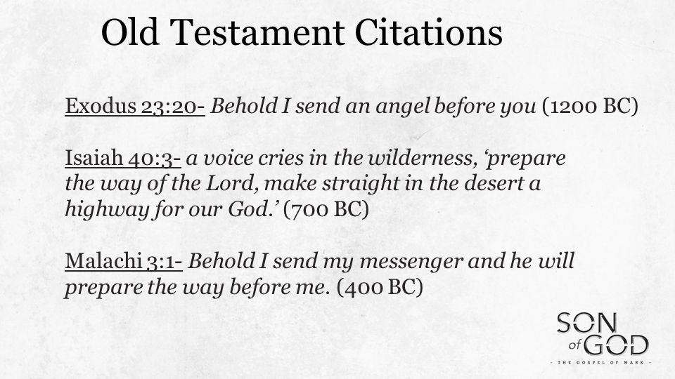 Old Testament Citations Exodus 23:20- Behold I send an angel before you (1200 BC) Isaiah 40:3- a voice cries in the wilderness, 'prepare the way of the Lord, make straight in the desert a highway for our God.' (700 BC) Malachi 3:1- Behold I send my messenger and he will prepare the way before me.