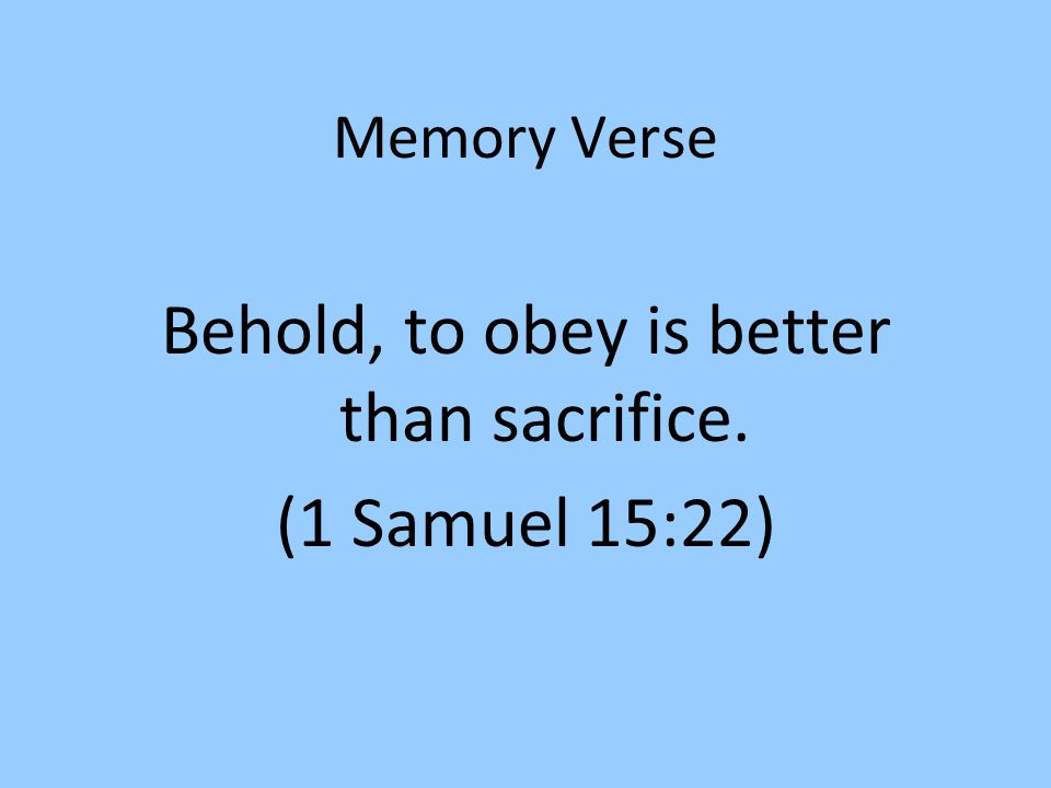 Memory Verse Behold, to obey is better than sacrifice. (1 Samuel 15:22)