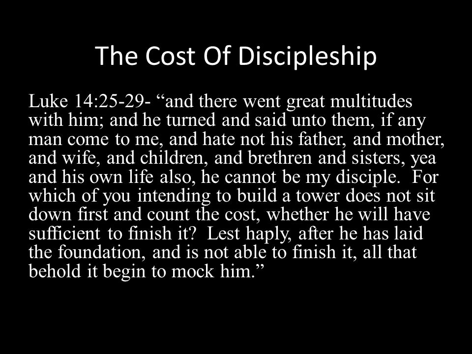 The Cost Of Discipleship Luke 14:25-29- and there went great multitudes with him; and he turned and said unto them, if any man come to me, and hate not his father, and mother, and wife, and children, and brethren and sisters, yea and his own life also, he cannot be my disciple.