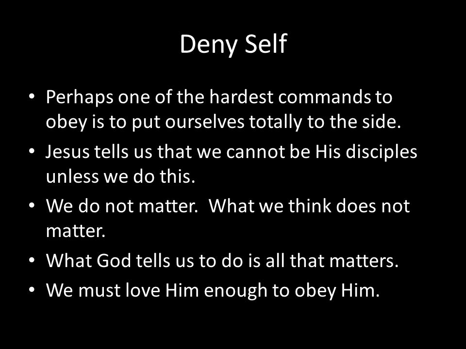 Deny Self Perhaps one of the hardest commands to obey is to put ourselves totally to the side.
