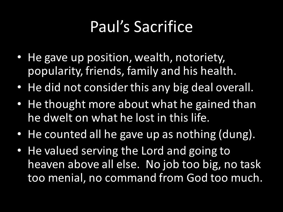 Paul's Sacrifice He gave up position, wealth, notoriety, popularity, friends, family and his health.