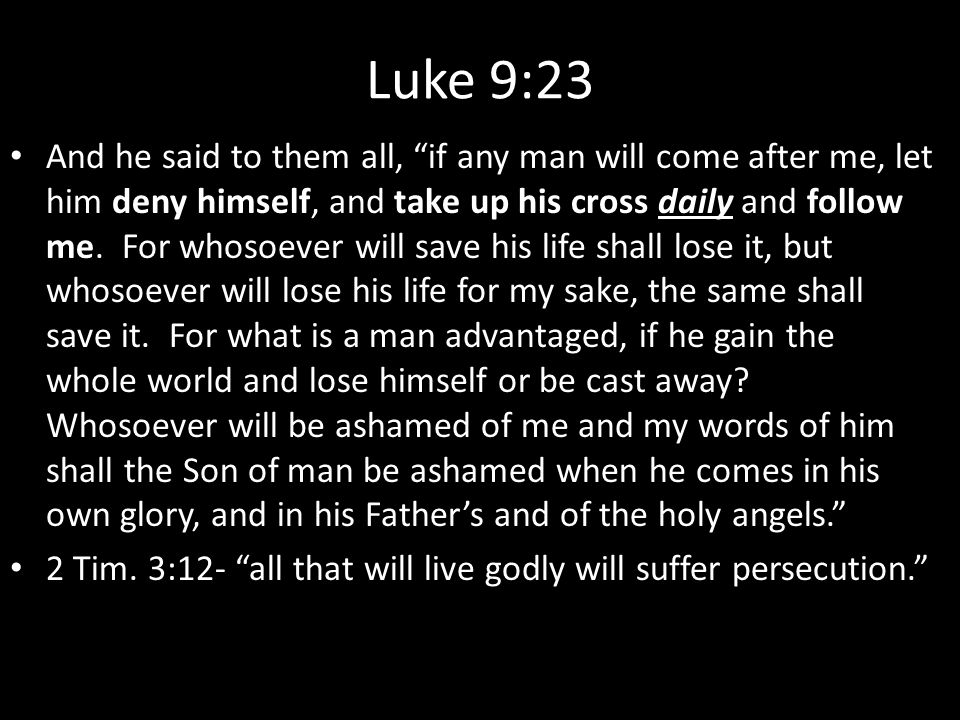 Luke 9:23 And he said to them all, if any man will come after me, let him deny himself, and take up his cross daily and follow me.