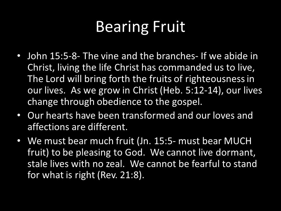 Bearing Fruit John 15:5-8- The vine and the branches- If we abide in Christ, living the life Christ has commanded us to live, The Lord will bring forth the fruits of righteousness in our lives.