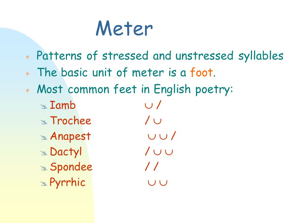 Meter W Patterns of stressed and unstressed syllables W The basic unit of meter is a foot. W Most common feet in English poetry: @ Iamb  / @ Trochee/