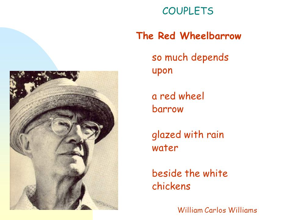 COUPLETS The Red Wheelbarrow so much depends upon a red wheel barrow glazed with rain water beside the white chickens William Carlos Williams