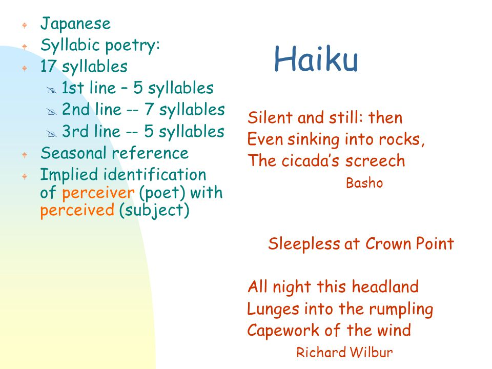 Haiku W Japanese W Syllabic poetry: W 17 syllables @ 1st line – 5 syllables @ 2nd line -- 7 syllables @ 3rd line -- 5 syllables W Seasonal reference W