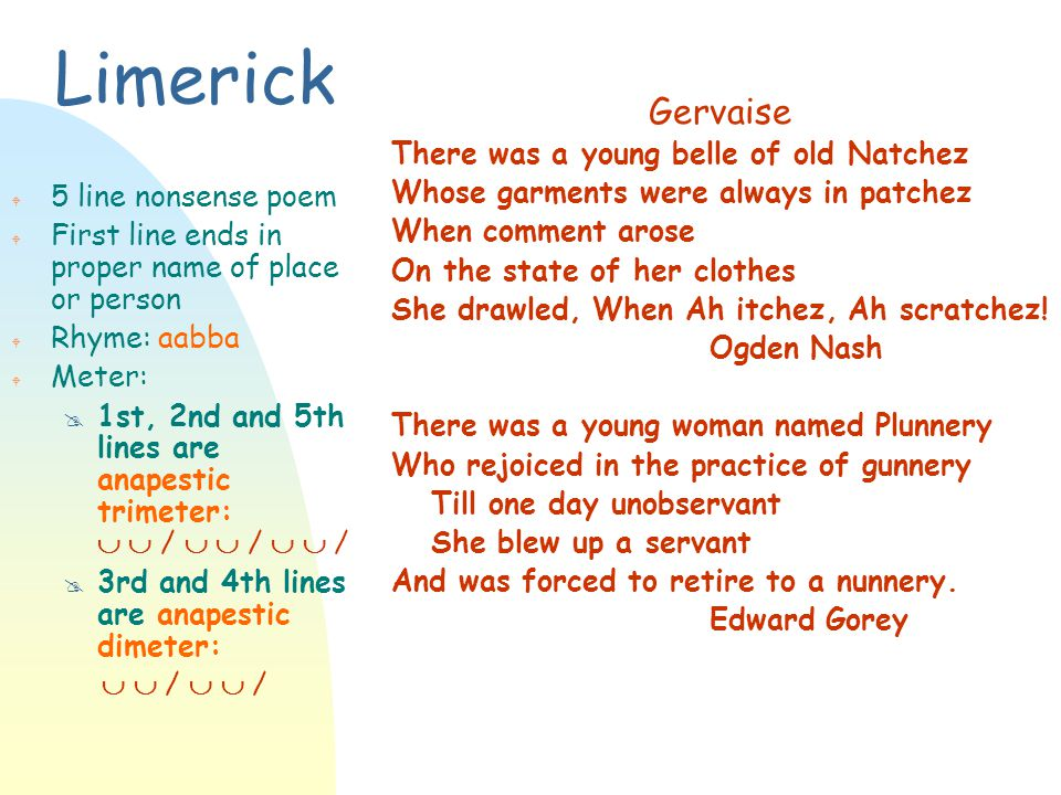 Limerick W 5 line nonsense poem W First line ends in proper name of place or person W Rhyme: aabba W Meter: @ 1st, 2nd and 5th lines are anapestic tri