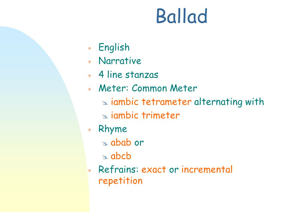 Ballad W English W Narrative W 4 line stanzas W Meter: Common Meter @ iambic tetrameter alternating with @ iambic trimeter W Rhyme @ abab or @ abcb W