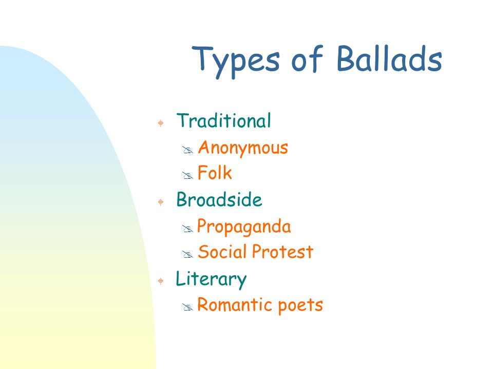 Types of Ballads W Traditional @ Anonymous @ Folk W Broadside @ Propaganda @ Social Protest W Literary @ Romantic poets