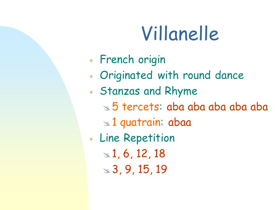 Villanelle W French origin W Originated with round dance W Stanzas and Rhyme @ 5 tercets: aba aba aba aba aba @ 1 quatrain: abaa W Line Repetition @ 1
