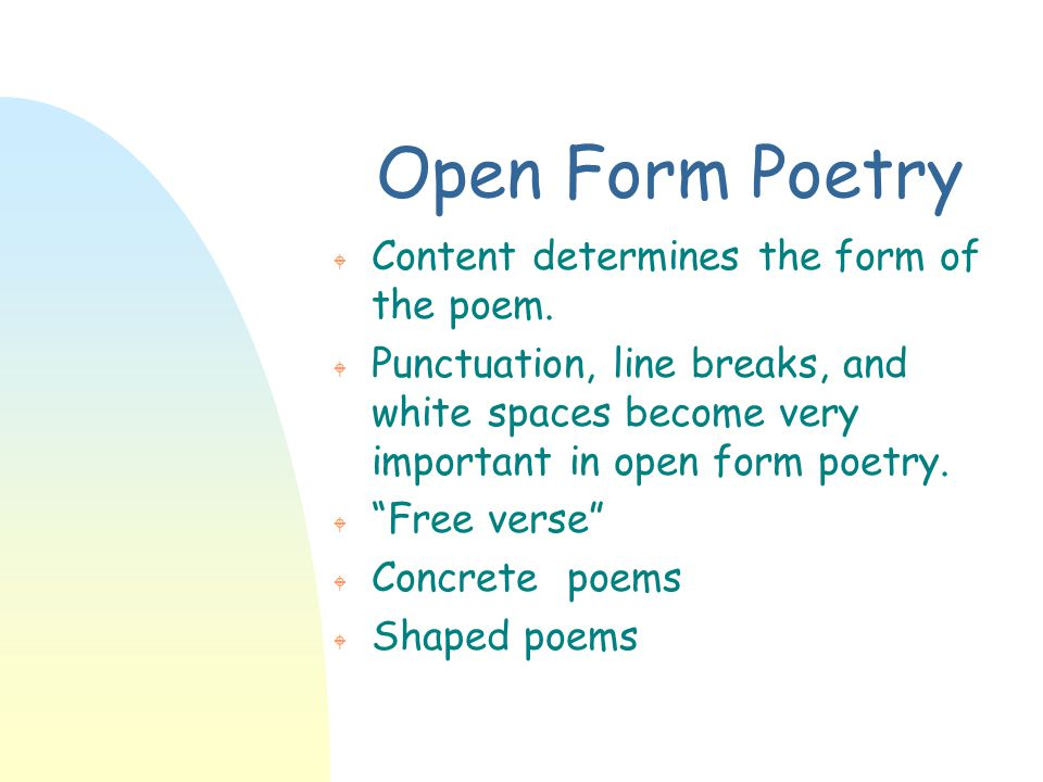 Open Form Poetry W Content determines the form of the poem. W Punctuation, line breaks, and white spaces become very important in open form poetry. W