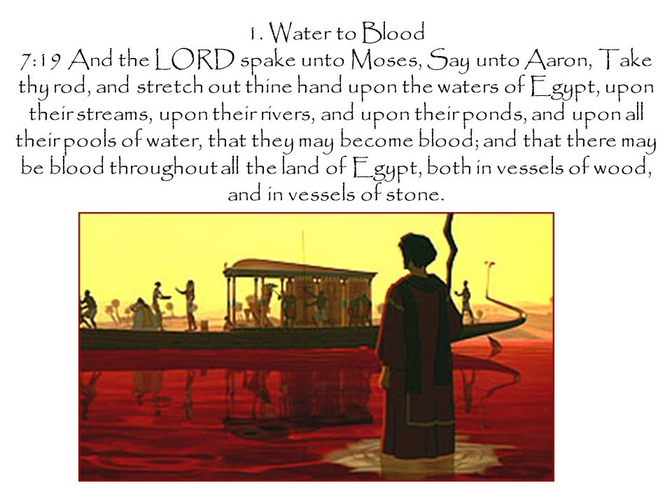 1. Water to Blood 7:19 And the LORD spake unto Moses, Say unto Aaron, Take thy rod, and stretch out thine hand upon the waters of Egypt, upon their st