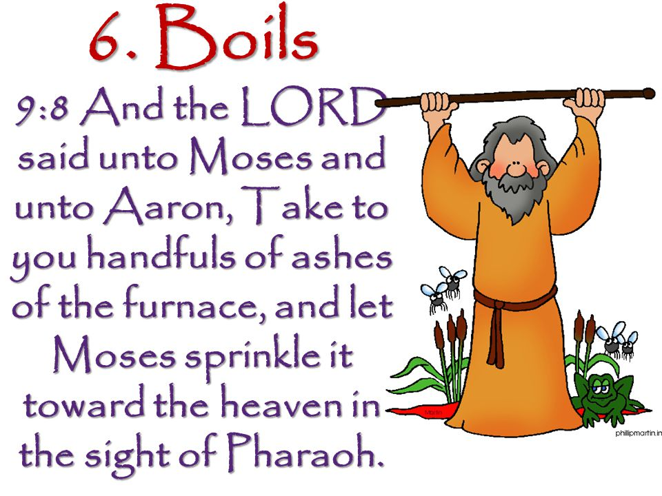 6. Boils 9:8 And the LORD said unto Moses and unto Aaron, Take to you handfuls of ashes of the furnace, and let Moses sprinkle it toward the heaven in
