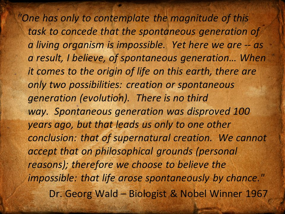 One has only to contemplate the magnitude of this task to concede that the spontaneous generation of a living organism is impossible.