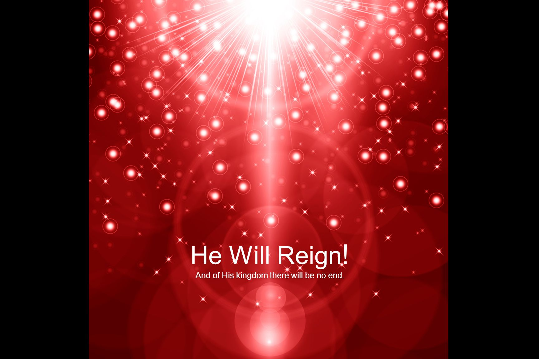He Will Reign ! And of His kingdom there will be no end.