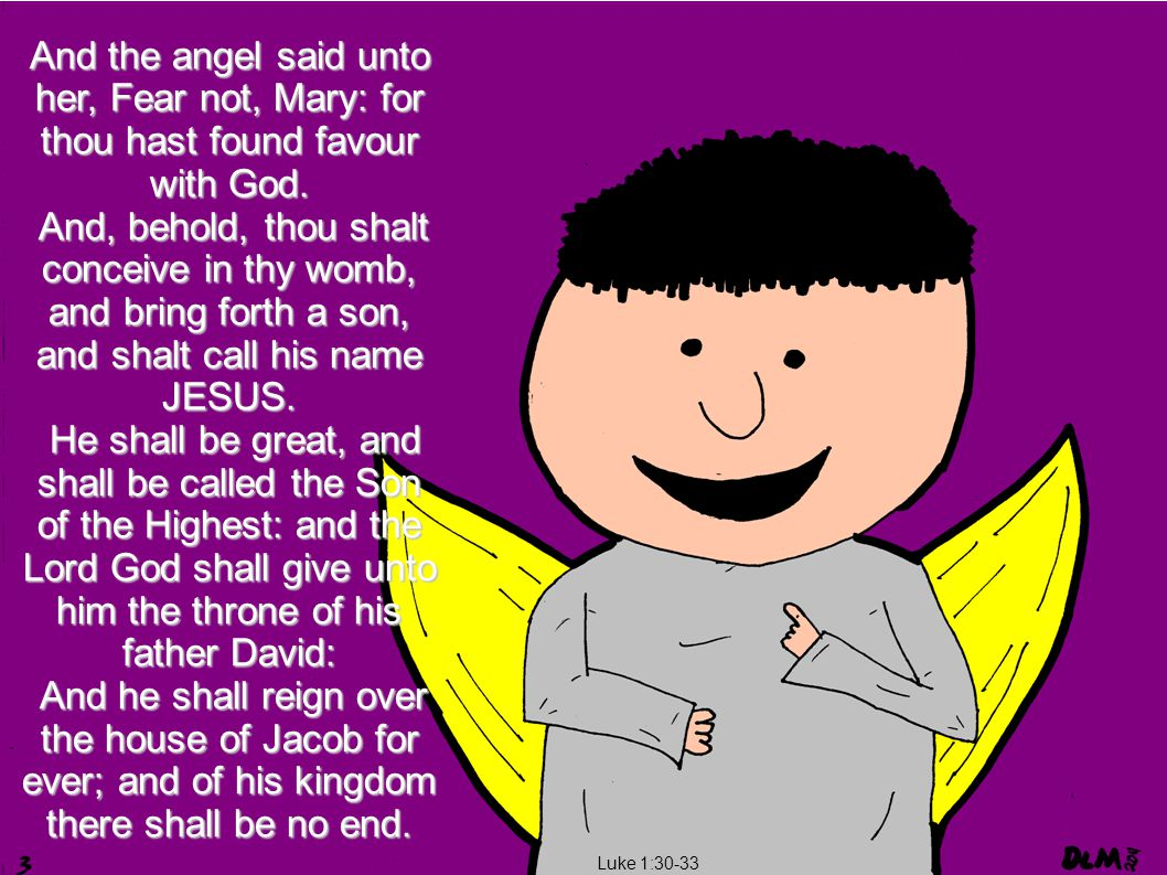 Luke 1:30-33 And the angel said unto her, Fear not, Mary: for thou hast found favour with God.