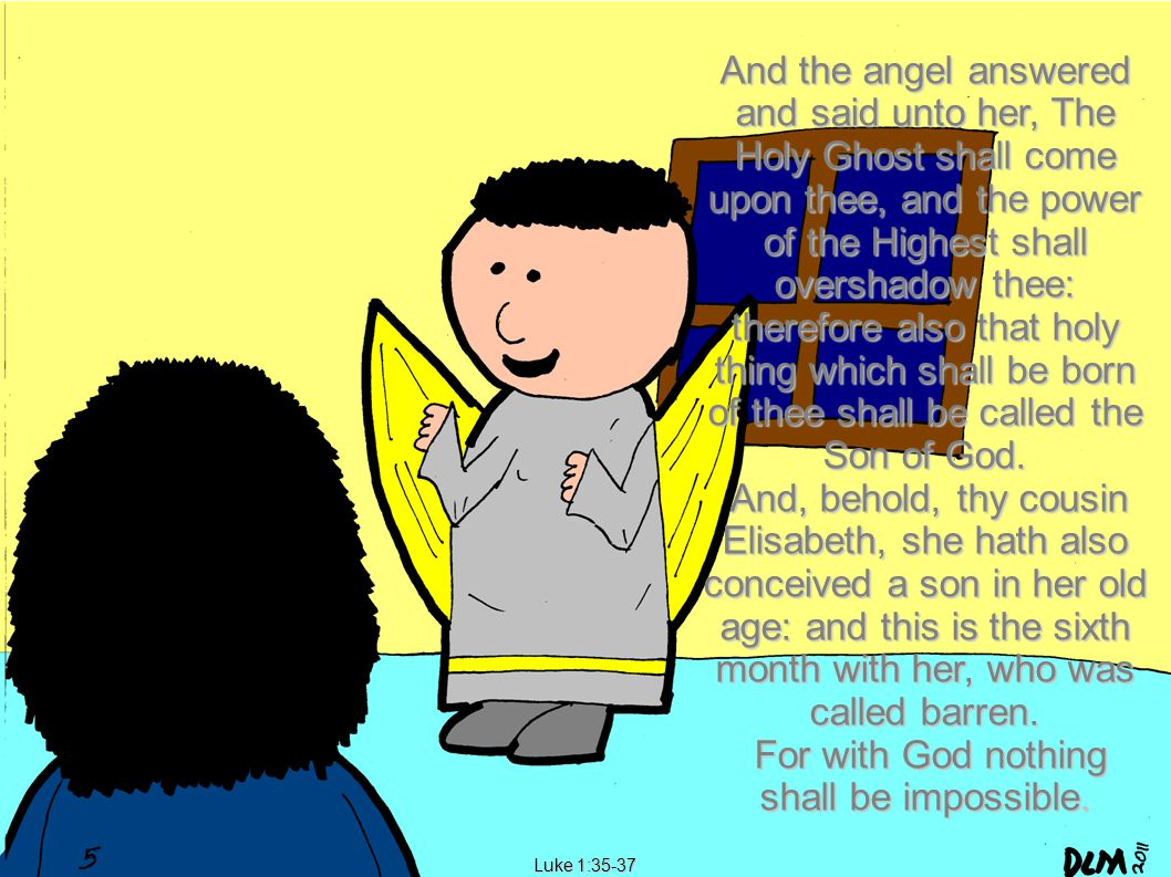 Luke 1:35-37 And the angel answered and said unto her, The Holy Ghost shall come upon thee, and the power of the Highest shall overshadow thee: therefore also that holy thing which shall be born of thee shall be called the Son of God.