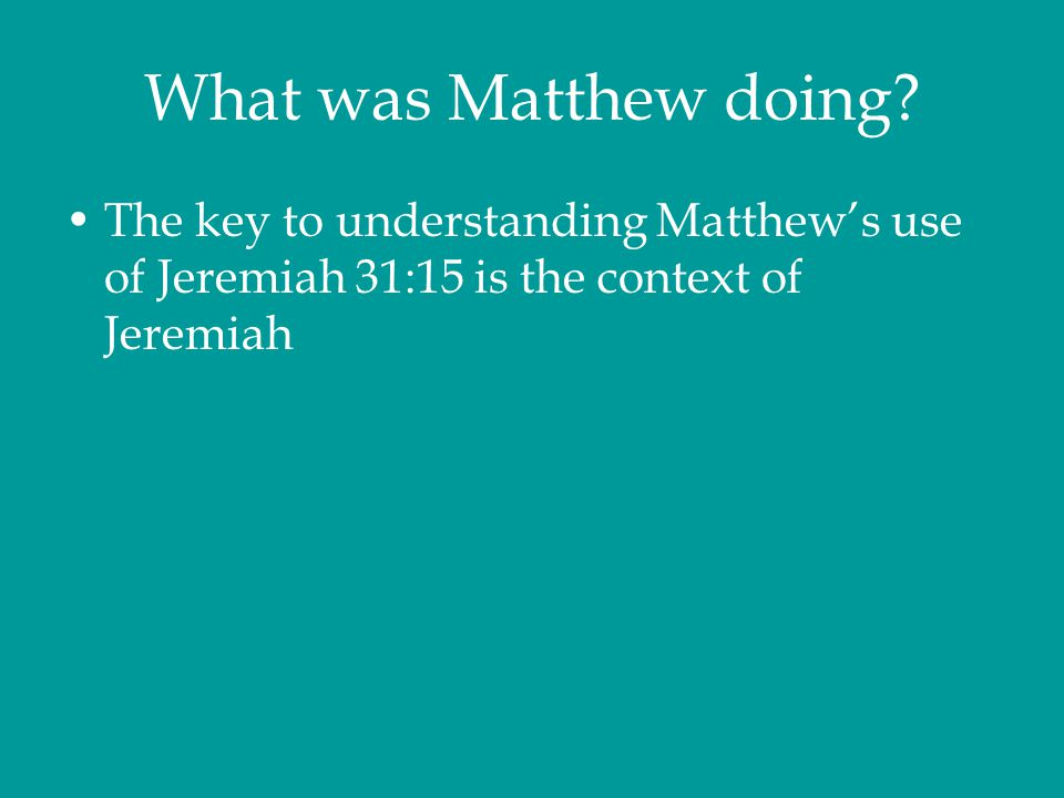What was Matthew doing? The key to understanding Matthew's use of Jeremiah 31:15 is the context of Jeremiah
