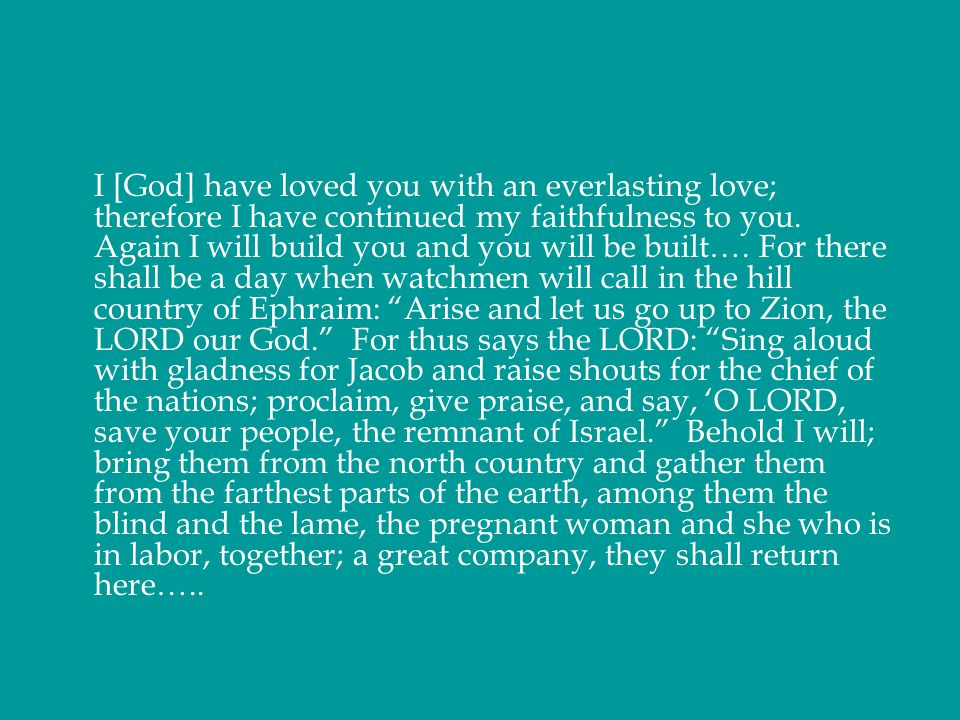 I [God] have loved you with an everlasting love; therefore I have continued my faithfulness to you. Again I will build you and you will be built…. For