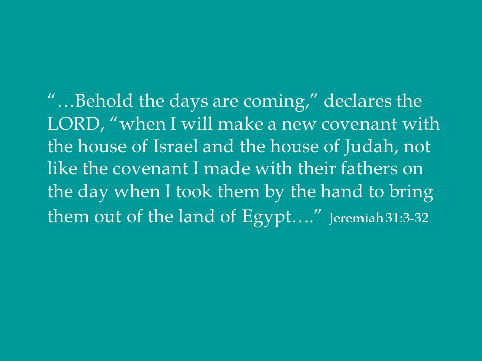 """""""…Behold the days are coming,"""" declares the LORD, """"when I will make a new covenant with the house of Israel and the house of Judah, not like the coven"""