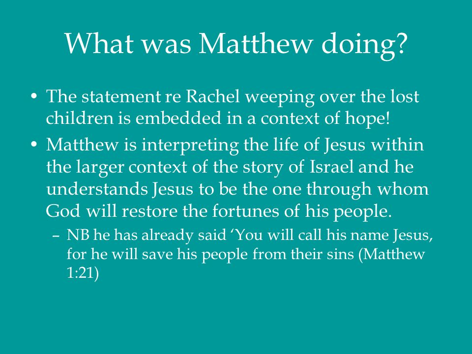 What was Matthew doing? The statement re Rachel weeping over the lost children is embedded in a context of hope! Matthew is interpreting the life of J