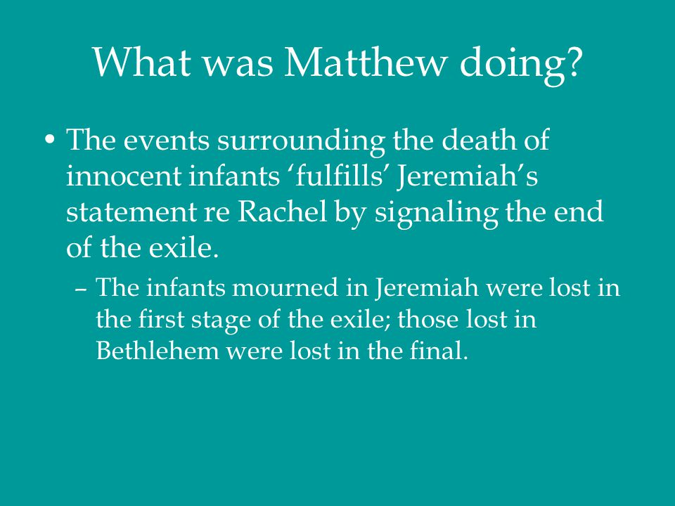 What was Matthew doing? The events surrounding the death of innocent infants 'fulfills' Jeremiah's statement re Rachel by signaling the end of the exi