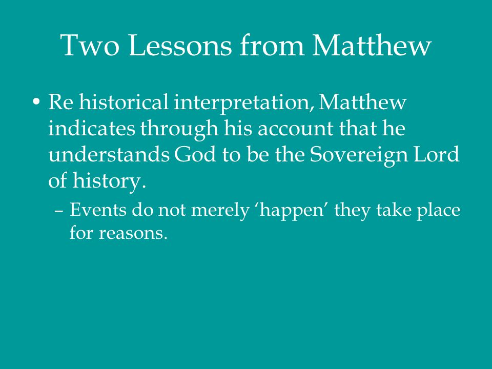 Two Lessons from Matthew Re historical interpretation, Matthew indicates through his account that he understands God to be the Sovereign Lord of histo