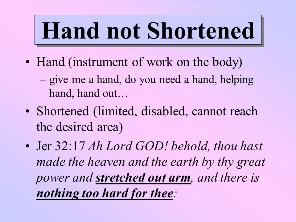 Hand not Shortened Hand (instrument of work on the body) –give me a hand, do you need a hand, helping hand, hand out… Shortened (limited, disabled, cannot reach the desired area) Jer 32:17 Ah Lord GOD.
