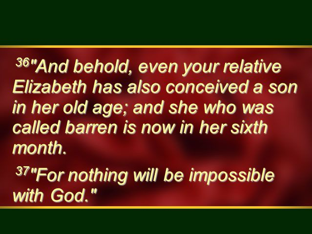 36 And behold, even your relative Elizabeth has also conceived a son in her old age; and she who was called barren is now in her sixth month.