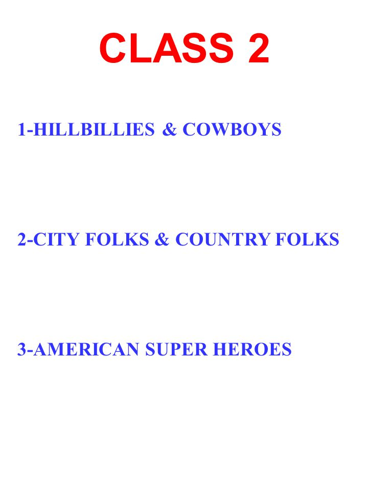 CLASS 2 1-HILLBILLIES & COWBOYS 2-CITY FOLKS & COUNTRY FOLKS 3-AMERICAN SUPER HEROES