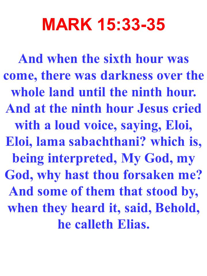MARK 15:33-35 And when the sixth hour was come, there was darkness over the whole land until the ninth hour.