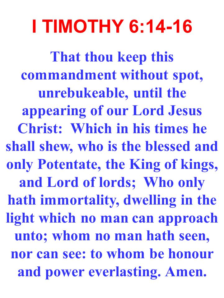 I TIMOTHY 6:14-16 That thou keep this commandment without spot, unrebukeable, until the appearing of our Lord Jesus Christ: Which in his times he shall shew, who is the blessed and only Potentate, the King of kings, and Lord of lords; Who only hath immortality, dwelling in the light which no man can approach unto; whom no man hath seen, nor can see: to whom be honour and power everlasting.
