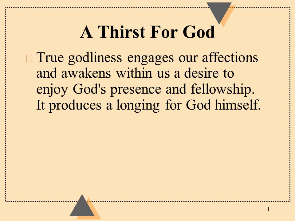 A Thirst For God u True godliness engages our affections and awakens within us a desire to enjoy God's presence and fellowship. It produces a longing