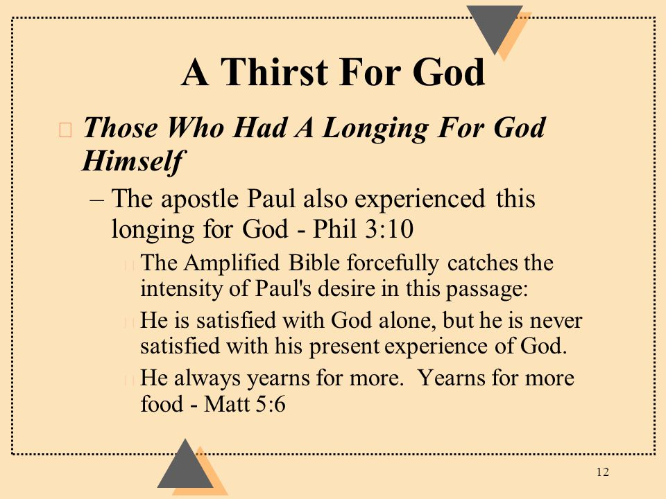 A Thirst For God u Those Who Had A Longing For God Himself –The apostle Paul also experienced this longing for God - Phil 3:10 t The Amplified Bible f