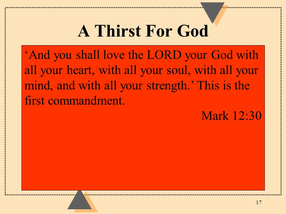 A Thirst For God 17 'And you shall love the LORD your God with all your heart, with all your soul, with all your mind, and with all your strength.' Th