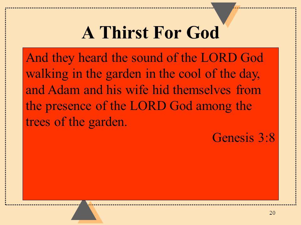 A Thirst For God 20 And they heard the sound of the LORD God walking in the garden in the cool of the day, and Adam and his wife hid themselves from t