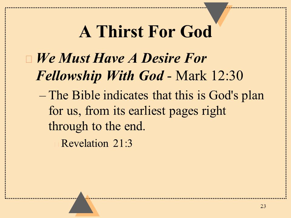 A Thirst For God u We Must Have A Desire For Fellowship With God - Mark 12:30 –The Bible indicates that this is God's plan for us, from its earliest p