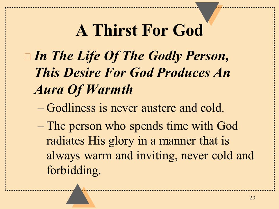 A Thirst For God u In The Life Of The Godly Person, This Desire For God Produces An Aura Of Warmth –Godliness is never austere and cold. –The person w